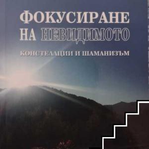 ФОКУСИРАНЕ НА НЕВИДИМОТО /  КОНСТЕЛАЦИИ И ШАМАНИЗЪМ